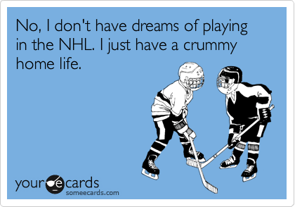 No, I don't have dreams of playing in the NHL. I just have a crummy home life.