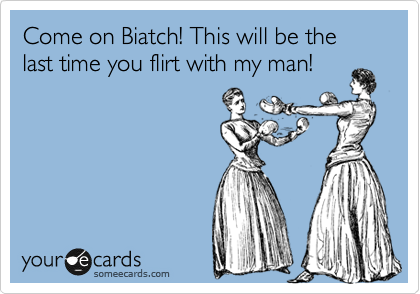 Come on Biatch! This will be the last time you flirt with my man!