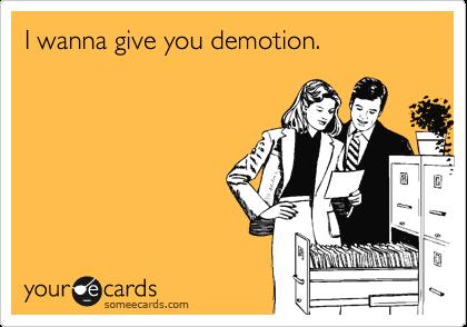 I wanna give you demotion.