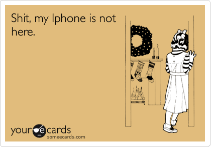 Shit, my Iphone is not here.
