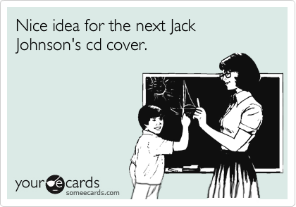 Nice idea for the next Jack Johnson's cd cover.