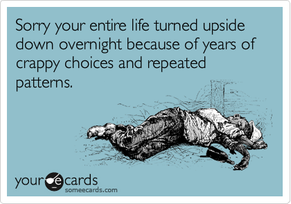Sorry your entire life turned upside down overnight because of years of crappy choices and repeated patterns.