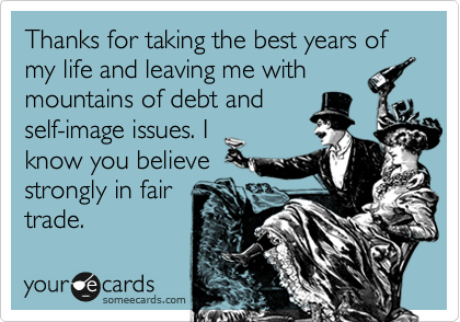 Thanks for taking the best years of my life and leaving me with mountains of debt and self-image issues. I know you believe strongly in fair trade.