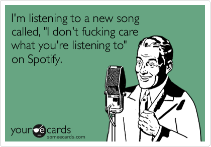 """I'm listening to a new song called, """"I don't fucking care what you're listening to""""  on Spotify."""