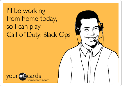 I'll be working from home today,  so I can play  Call of Duty: Black Ops