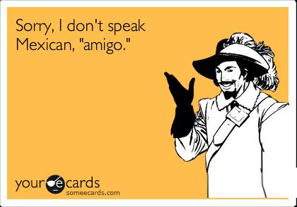 "Sorry, I don't speak  Mexican, ""amigo."""