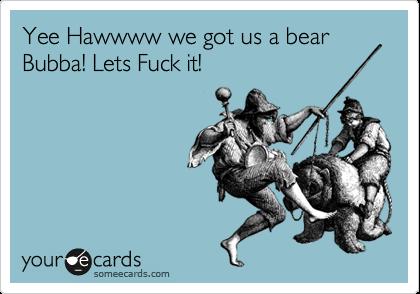 Yee Hawwww we got us a bear Bubba! Lets Fuck it!