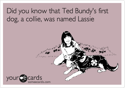 Did you know that Ted Bundy's first dog, a collie, was named Lassie