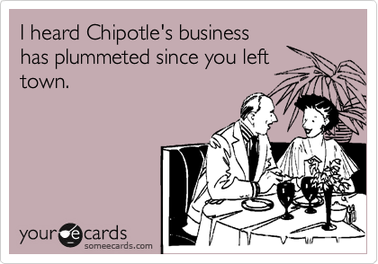 I heard Chipotle's business has plummeted since you left town.