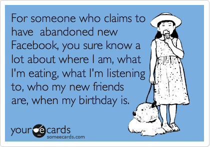 For someone who claims tohave  abandoned newFacebook, you sure know alot about where I am, whatI'm eating, what I'm listeningto, who my new friendsare, when my birthday is.