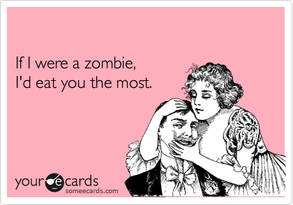 If I were a zombie, I'd eat you the most.