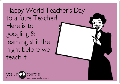 Happy World Teacher's Day to a futre Teacher!  Here is to googling &  learning shit the night before we   teach it!