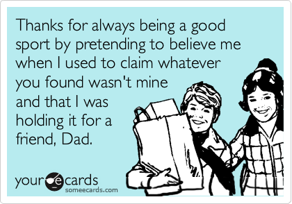 Thanks for always being a good sport by pretending to believe me when I used to claim whatever you found wasn't mine and that I was  holding it for a friend, Dad.
