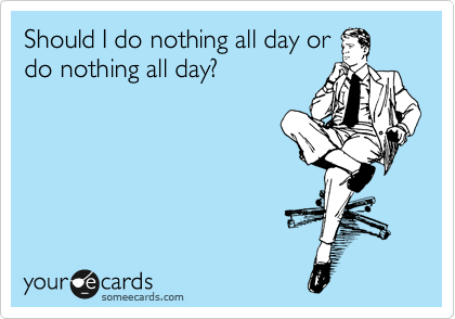 Should I do nothing all day or do nothing all day?