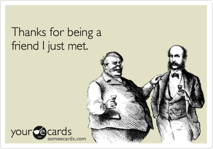 Thanks for being a friend I just met.