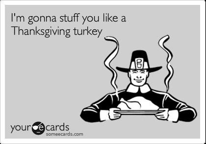 I'm gonna stuff you like a Thanksgiving turkey