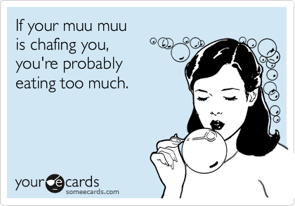 If your muu muu is chafing you, you're probably eating too much.