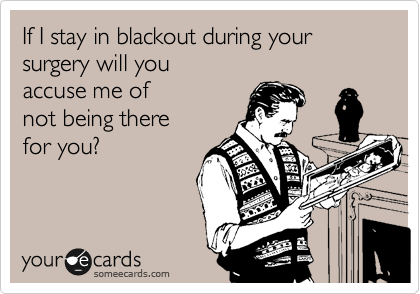 If I stay in blackout during your surgery will you accuse me of not being there for you?