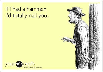 If I had a hammer, I'd totally nail you.