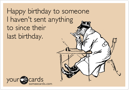 Happy birthday to someone I haven't sent anything  to since their last birthday.