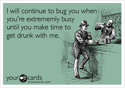 I will continue to bug you when you're extrememly busy until you make time to get drunk with me.