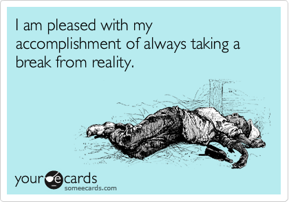 I am pleased with my accomplishment of always taking a break from reality.