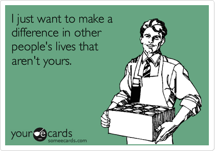 I just want to make a difference in other people's lives that  aren't yours.