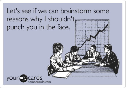 Let's see if we can brainstorm some reasons why I shouldn't  punch you in the face.
