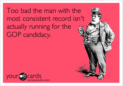 Too bad the man with the most consistent record isn't actually running for the GOP candidacy.