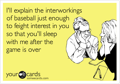 I'll explain the interworkings of baseball just enough  to feight interest in you so that you'll sleep with me after the game is over