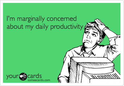 I'm marginally concerned  about my daily productivity