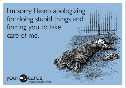 I'm sorry I keep apologizing for doing stupid things and  forcing you to take care of me.