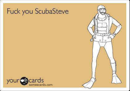 Fuck you ScubaSteve