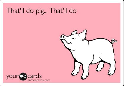 That'll do pig... That'll do