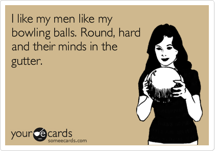 I like my men like my bowling balls. Round, hard and their minds in the gutter.