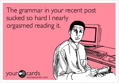 The grammar in your recent post sucked so hard I nearly orgasmed reading it.