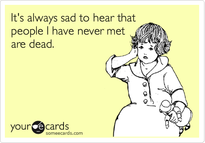 It's always sad to hear that people I have never met are dead.