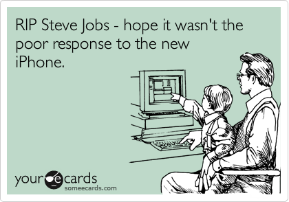 RIP Steve Jobs - hope it wasn't the poor response to the new iPhone.