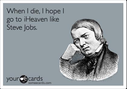 When I die, I hope I  go to iHeaven like Steve Jobs.