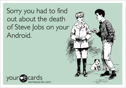 Sorry you had to find out about the death of Steve Jobs on your Android.