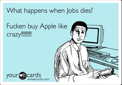 What happens when Jobs dies?   Fucken buy Apple like crazy!!!!!!!!!