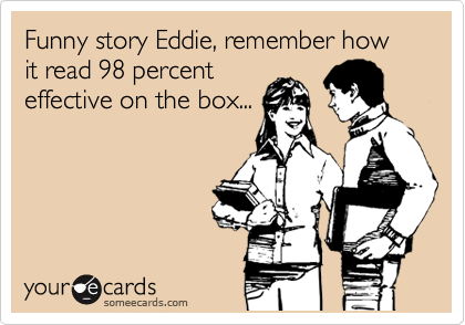 Funny story Eddie, remember how it read 98 percent  effective on the box...