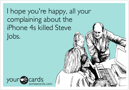 I hope you're happy, all your complaining about the iPhone 4s killed Steve Jobs.