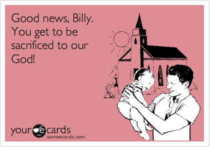 Good news, Billy.  You get to be  sacrificed to our  God!