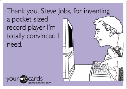 Thank you, Steve Jobs, for inventing a pocket-sized record player I'm totally convinced I need.