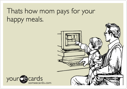 Thats how mom pays for your happy meals.
