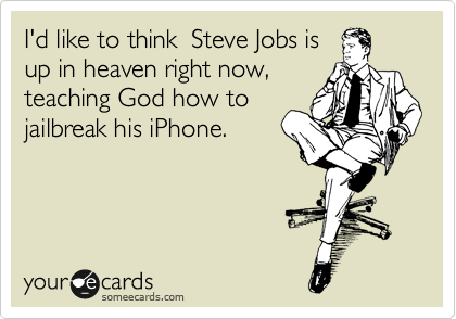 I'd like to think  Steve Jobs is up in heaven right now, teaching God how to jailbreak his iPhone.