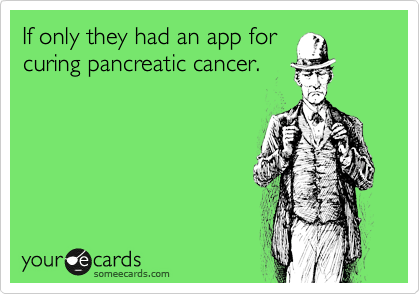 If only they had an app for curing pancreatic cancer.