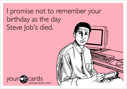 I promise not to remember your birthday as the day Steve Job's died.