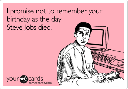 I promise not to remember your birthday as the day Steve Jobs died.